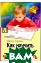 Как научить реб енка читать и п исать Марина По лякова   Хотите , чтобы у вашег о ребенка не бы ло проблем в шк оле при обучени и чтению и пись му Автор, логоп