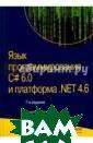 Язык программир ования C# 6.0 и  платформа .NET  4.6 Троелсен Э ндрю, Джепикс Ф илипп Новое 7-е  издание этой к ниги было полно стью пересмотре но и переписано