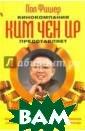 Кинокомпания Ки м Чен Ир предст авляет Фишер По л `Кинокомпания `Ким Чен Ир` пр едставляет` - д окументальный р оман Пола Фишер а.Любовь, кино,  шпионаж, Север