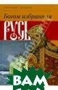 Богом избранная  Русь Ананичев  Александр Серге евич Идея книги  - возрождение  России на основ е Православия.  Автор ставит за дачу духовно-нр авственного про