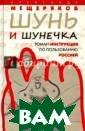 Шунь и шунечка.  Роман-инструкц ия по пользован ию Россией Алек сандр Мещеряков  Новый роман Ал ександра Мещеря кова рассказыва ет про людей, к оторые разогнал