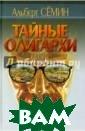 Тайные олигархи  Альберт Семин  Документальный  роман (более 60 0 стр.) об эпох е зарождения кр иминального кап итализма в Росс ии. Автор расск азывает о реаль