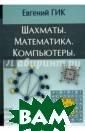 Шахматы. Матема тика. Компьютер ы Евгений Гик В  книге математи ка, шахматного  мастера и писат еля Евгения Гик а исследуются р азличные связи  между шахматами