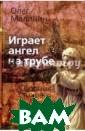Играет ангел на  трубе. Сборник  стихов Малинин  Олег Любить и  прощать - этому  мы учимся всю  свою жизнь. И к огда приходит э то понимание, т о приходит и по