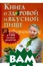 Книга о здорово й и вкусной пищ е. 2100 лучших  рецептов от Ник олая Мазнева Ни колай Мазнев Эт а книга станет  настоящим откры тием для тех, к то думает, что