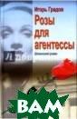 Розы для агенте ссы Градов Игор ь Сергеевич Май  1941 года, Бер лин. В воздухе  витает предчувс твие близкой во йны. В столице  Третьего Рейха  советская и анг