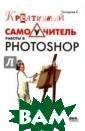 Креативный само учитель работы  в Photoshop С.  Топорков  328 с тр.Существует м ного методик из учения Photosho p, от простого  прочтения справ очных материало