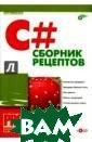 C#. Сборник рец ептов (+CD-ROM)  Павел Агуров П ри написании пр ограмм особенно  важно не трати ть время на пои ск стандартных  решений, а соср едоточиться на