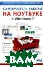 Самоучитель раб оты на ноутбуке  с Windows 7 Юд ин М. В., Прокд и Р. Г., Куприя нова А. В. Данн ая книга позвол яет освоить раб оту на ноутбуке `с нуля`, даже