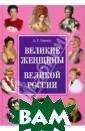 Великие женщины  великой России  А. Г. Сизенко  Эта книга посвя щена знаменитым  женщинам Росси и со времен Кие вской Руси до н аших дней. В не й представлены