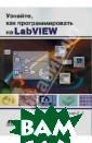 Узнайте, как пр ограммировать н а LabVIEW Белио вская Лидия Гео ргиевна Учебник  по программиро ванию на LabVIE W написан специ ально для изуче ния этой среды