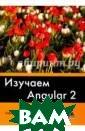 Изучаем Angular  2. Краткое пра ктическое руков одство по созда нию приложений  с помощью Angul ar 2 Дилеман Па бло Фреймворк A ngular 2 полнос тью переписан с
