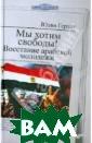 Мы хотим свобод ы! Восстание ар абской молодежи  Герлах Юлия Ве сной 2011 года  протесты арабск ой молодежи нач ались сначала в  Тунисе, а зате м в Египте и по