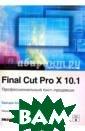 Final Cut Pro X  10.1. Професси ональный пост-п родакшн. Apple  Pro Training (+ CD) Бойкин Брен дан С помощью э того совершенно  нового руковод ства вы изучите