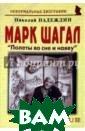 Марк Шагал. `По леты во сне и н аяву` Николай Н адеждин В книге  представлена б еллетризованная  биография вели кого еврейского  живописца, гра фика, скульптор