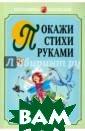 Покажи стихи ру ками Никитина А нжелика Виталье вна Перед вами  необычная книга , в которой сод ержатся стихотв орения и картин ки-образцы, пок азывающие, как