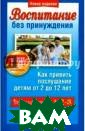 Воспитание без  принуждения Фел ан Т. ISBN:978- 985-15-1556-7