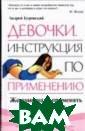 Девочки. Инстру кция по примене нию Андрей Буро вский Эта книга  — прямое продо лжение книги `Д евочки. Инструк ция по понимани ю`. Понимать —  это только перв