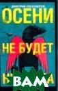 Осени не будет  никогда Дмитрий  Липскеров Сюже т non-stop - гл авное качество  романа. История  запойного русс кого художника,  знаменитого на  Западе, соверш