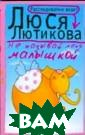 Не называй меня  малышкой Люся  Лютикова `Для с частья мужчине  нужна женщина,  а для полного с частья - полная  женщина`, - уб еждена московск ая журналистка