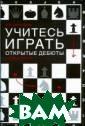 Учитесь играть  открытые дебюты  Н. М. Калиниче нко Эта книга -  компактное деб ютное руководст во, способное у довлетворить за просы практичес ки любого шахма