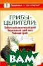 Грибы-целители.  Тибетский моло чный гриб. Бере зовый гриб чага . Чайный гриб С ветлана Митрофа нова, Владимир  Агафонов, Анна  Чуднова В этой  книге - чрезвыч
