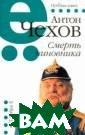 Смерть чиновник а Антон Чехов В ашему вниманию  предлагается сб орник рассказов  А.П.Чехова.ISB N:978-5-17-0686 02-5