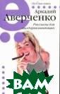Рассказы для вы здоравливающих  Аркадий Аверчен ко В книгу вошл и рассказы, нап олненные шумом,  весельем, безз аботностью, бод ростью и молодо й дерзновенной