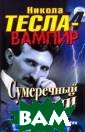 Никола Тесла -  вампир. Сумереч ный гений Эдона  Ксувани Гений,  пророк, повели тель Вселенной.  Его изобретени я изменили мир  и стали фундаме нтом современно