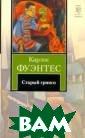 Старый гринго К арлос Фуэнтес В еликолепный ром ан-мистификация ... Карлос Фуэн тес, работающий  здесь исключит ельно на основе  подлинных исто рических докуме