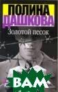 Золотой песок П олина Дашкова В  биографии кажд ого человека вс егда найдется с вой `скелет в ш кафу`, а в биог рафии политика  - тем более. И  всегда найдется