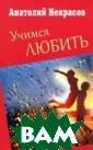 Учимся любить А натолий Некрасо в ISBN:978-5-17 -078377-9