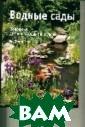 Водные сады Бен  Хелм, Келли Би ллинг Привнесит е новое измерен ие в ваш сад, с оздав в нем пре красный водный  оазис. Водоем д овершит дизайн  сада, привлечет