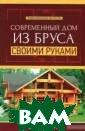 Современный дом  из бруса своим и руками Котель ников В.С. Совр еменный дом из  бруса своими ру ками ISBN:978-5 -222-24805-8