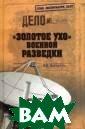 `Золотое ухо` в оенной разведки  Болтунов М. Е.  368 с.Радиоэле ктронной развед ке России 106 л ет. Но что мы з наем о радиоэле ктронной развед ке? Радиоразвед
