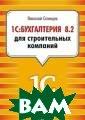 1С:Бухгалтерия  8.2 для строите льных компаний  Селищев Николай  Викторович 368  с.Подробное ил люстрированное  практическое ру ководство по ра боте в программ