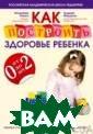 Как построить з доровье ребенка  от 0 до 2 лет  Владимир Ляшко,  Андрей Федоров  416 стр.Каждый  родитель имеет  уникальный шан с подарить свое му ребенку здор