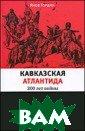 Кавказская Атла нтида. 300 лет  войны Яков Горд ин 480 стр.Росс ийско-кавказска я драма - одна  из самых ярких  и горьких в наш ей истории. Тяж елая война, ист