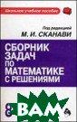 Сборник задач п о математике с  решениями: 8-11  класс Сканави  М.И.  617 ст.В  сборнике предст авлены задачи п о всем разделам  школьного курс а математики, в