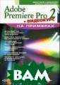 Adobe Premiere  Pro 2 на пример ах Кирьянов Д.В .  240 ст.Книга  посвящена само му мощному сред ству компьютерн ого видеомонтаж а — программе A dobe Premiere P