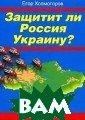 Защитит ли Росс ия Украину? Хол могоров Е.  176  ст.Эта книга -  об Украине и Р оссии. О том, к ак из великой ч асти великой Ро ссии, из свобод ного и выбирающ