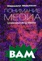 Понимание Медиа  / Understandin g Media: The Ex tensions of Man   Маршалл Маклю ен / Marshall M cLuhan 464 стр.  К 100-летию со  дня рождения з амечательного к