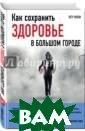 Как сохранить з доровье в больш ом городе Попов  Петр Юрьевич I SBN:978-5-699-9 0448-8
