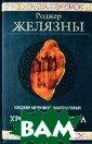 Хроники Амбера:  Десять романов  о Янтарном кор олевстве Роджер  Желязны 1280 с тр. Вечное прот ивостояние Поря дка и Хаоса, ка ждый из которых  порождает милл