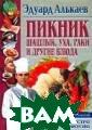 Пикник Шашлык,  уха, раки и дру гие блюда Алька ев Э.Н. 320 стр . Известный кул инар Э.Н.Алькае в рассказывает,  как правильно  организовать от дых на лоне при