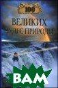 100 великих чуд ес природы Вагн ер Б. Б.  432 К нига, продолжаю щая популярную  серию «100 вели ких», рассказыв ает об уникальн ых уголках прир оды нашей плане