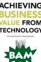 Achieving Busin ess Value from  Technology: A P ractical Guide  for Today's Exe cutive Tony Mur phy 254 pages ` Clearly, IT inv estments have n ever before pla