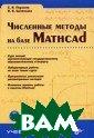 Численные метод ы на базе Mathc ad + CD Поршнев  С.В., Беленков а И.В. 464 стр.  В пособии изло жены необходимы е начальные све дения о термино логии и методах
