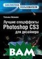 Лучшие спецэффе кты Photoshop C S3 для дизайнер а. Библиотека п ользователя Вол кова Т. О. 224  стр. Эта книга  представляет со бой уникальное  собрание лучших