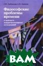 Философские про блемы времени в  контексте межд исциплинарных и сследований Л.  Н. Любинская, С . В. Лепилин В  книге подробно  раскрываются ра зличные аспекты